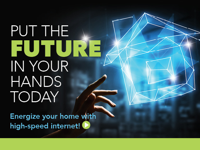 Put the future in your hands today. Energize your home now with high-speed internet.