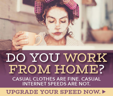 Do you work from home? Casual clothes are fine. Casual Internet speeds are not. Upgrade your speed now.