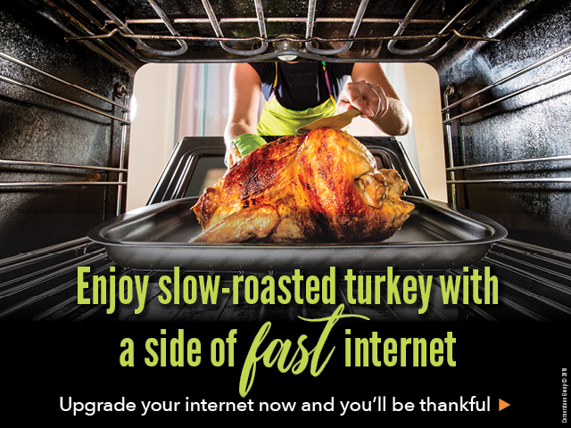 Enjoy slow-roasted turkey with a side of fast internet. Upgrade your internet now and you'll be thankful.